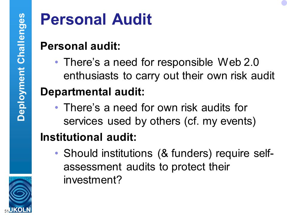 51 Personal Audit Personal audit: There's a need for responsible Web 2.0 enthusiasts to carry out their own risk audit Departmental audit: There's a need for own risk audits for services used by others (cf.
