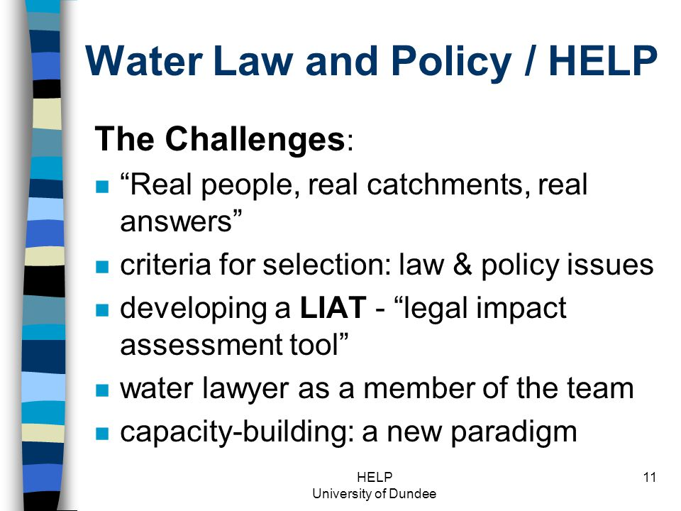 HELP University of Dundee 11 Water Law and Policy / HELP The Challenges : n Real people, real catchments, real answers n criteria for selection: law & policy issues n developing a LIAT - legal impact assessment tool n water lawyer as a member of the team n capacity-building: a new paradigm