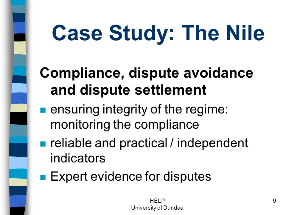HELP University of Dundee 9 Case Study: The Nile Compliance, dispute avoidance and dispute settlement n ensuring integrity of the regime: monitoring the compliance n reliable and practical / independent indicators n Expert evidence for disputes
