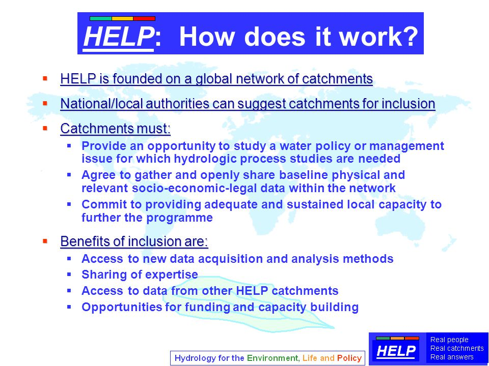  HELP is founded on a global network of catchments  National/local authorities can suggest catchments for inclusion  Catchments must:  Provide an opportunity to study a water policy or management issue for which hydrologic process studies are needed  Agree to gather and openly share baseline physical and relevant socio-economic-legal data within the network  Commit to providing adequate and sustained local capacity to further the programme  Benefits of inclusion are:  Access to new data acquisition and analysis methods  Sharing of expertise  Access to data from other HELP catchments  Opportunities for funding and capacity building HELP: How does it work?