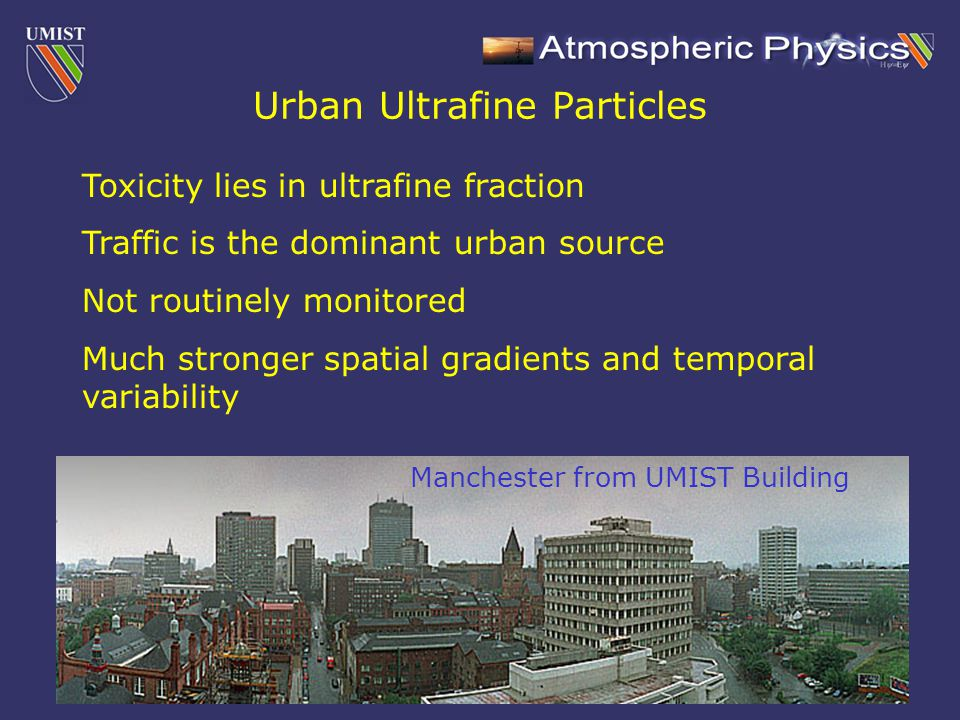 Urban Ultrafine Particles Toxicity lies in ultrafine fraction Traffic is the dominant urban source Not routinely monitored Much stronger spatial gradients and temporal variability Manchester from UMIST Building