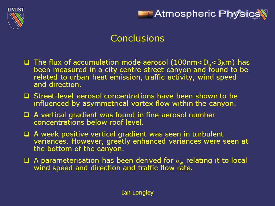 Ian Longley Conclusions  The flux of accumulation mode aerosol (100nm<D p <3m) has been measured in a city centre street canyon and found to be related to urban heat emission, traffic activity, wind speed and direction.