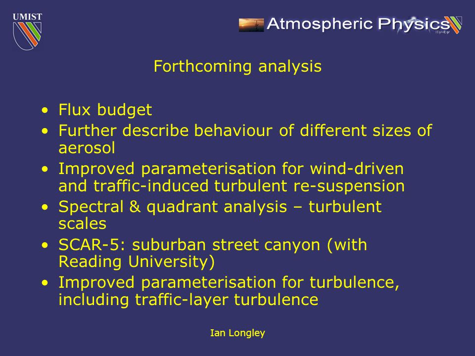 Ian Longley Forthcoming analysis Flux budget Further describe behaviour of different sizes of aerosol Improved parameterisation for wind-driven and traffic-induced turbulent re-suspension Spectral & quadrant analysis – turbulent scales SCAR-5: suburban street canyon (with Reading University) Improved parameterisation for turbulence, including traffic-layer turbulence