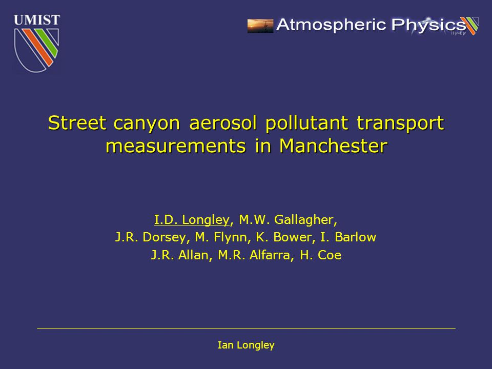 Ian Longley Aerosol in Urban Street Canyons Fine aerosol, linked to adverse health effects (COMEAP, 2001, EPAQS,2000, Colville et al, 2001).