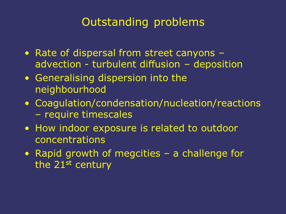 Outstanding problems Rate of dispersal from street canyons – advection - turbulent diffusion – deposition Generalising dispersion into the neighbourhood Coagulation/condensation/nucleation/reactions – require timescales How indoor exposure is related to outdoor concentrations Rapid growth of megcities – a challenge for the 21 st century
