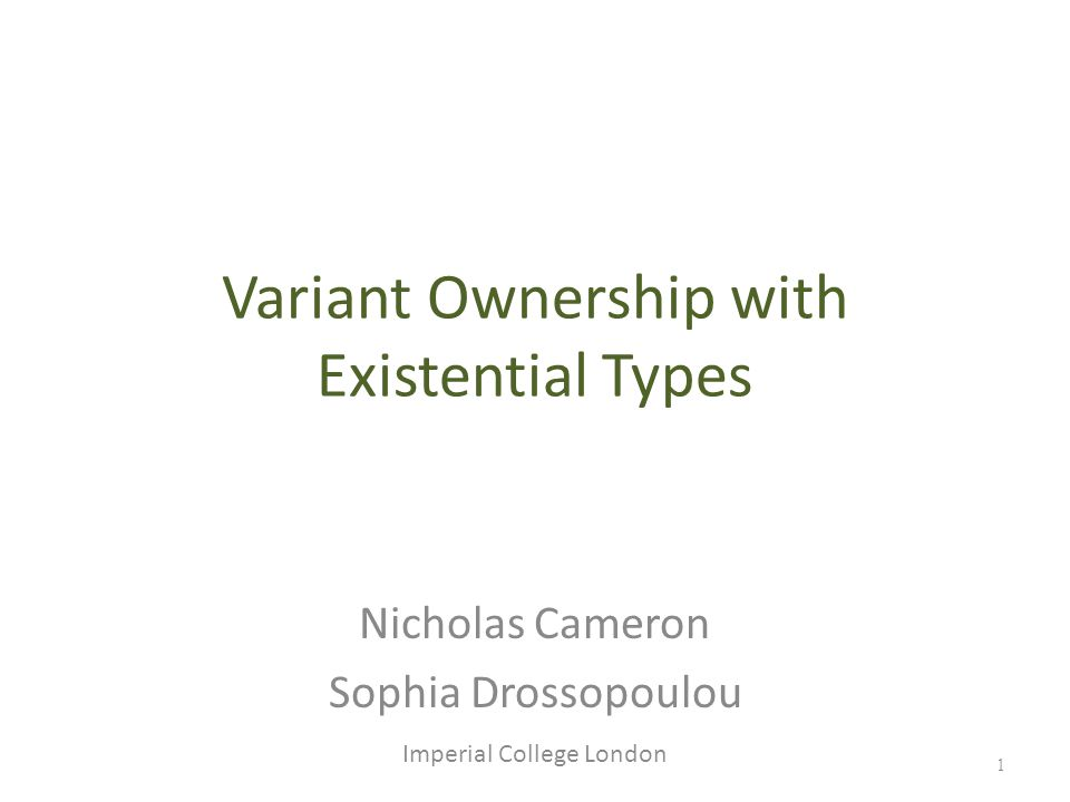 1 Variant Ownership with Existential Types Nicholas Cameron Sophia Drossopoulou Imperial College London