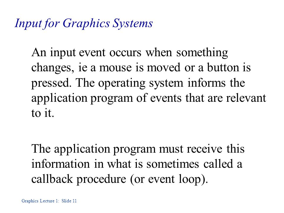 Graphics Lecture 1: Slide 11 Input for Graphics Systems An input event occurs when something changes, ie a mouse is moved or a button is pressed.