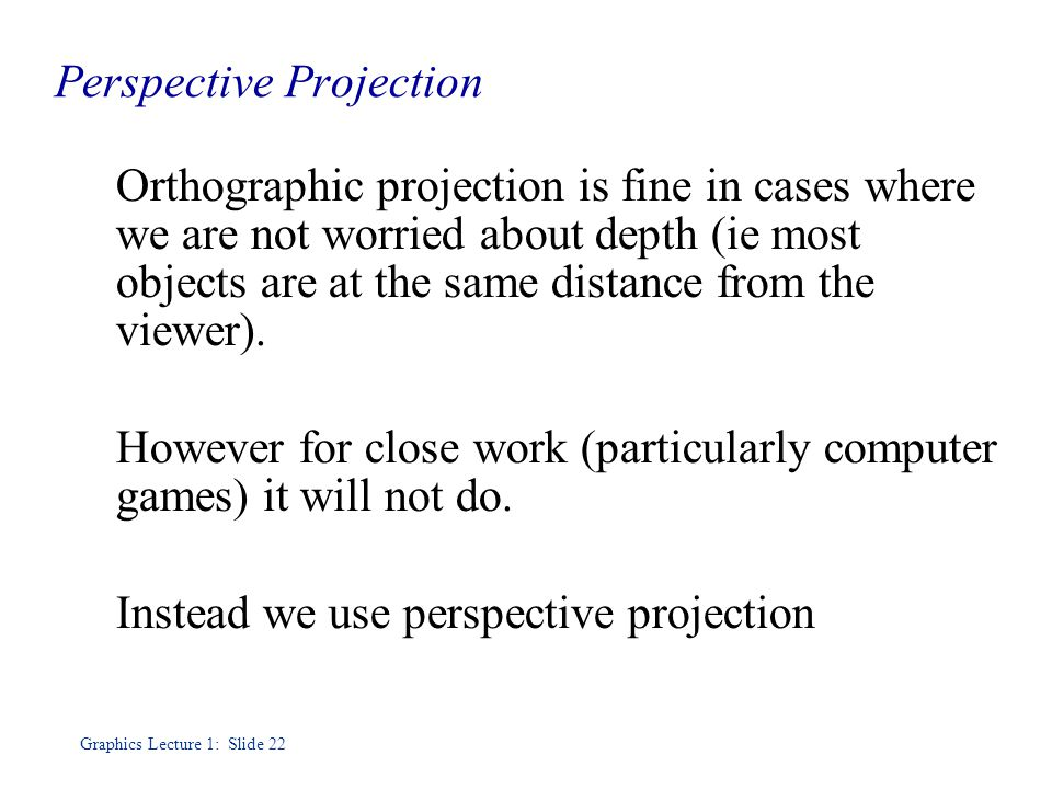 Graphics Lecture 1: Slide 22 Perspective Projection Orthographic projection is fine in cases where we are not worried about depth (ie most objects are at the same distance from the viewer).