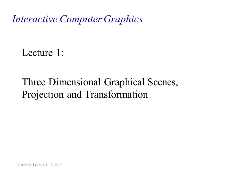 Graphics Lecture 1: Slide 3 Interactive Computer Graphics Lecture 1: Three Dimensional Graphical Scenes, Projection and Transformation