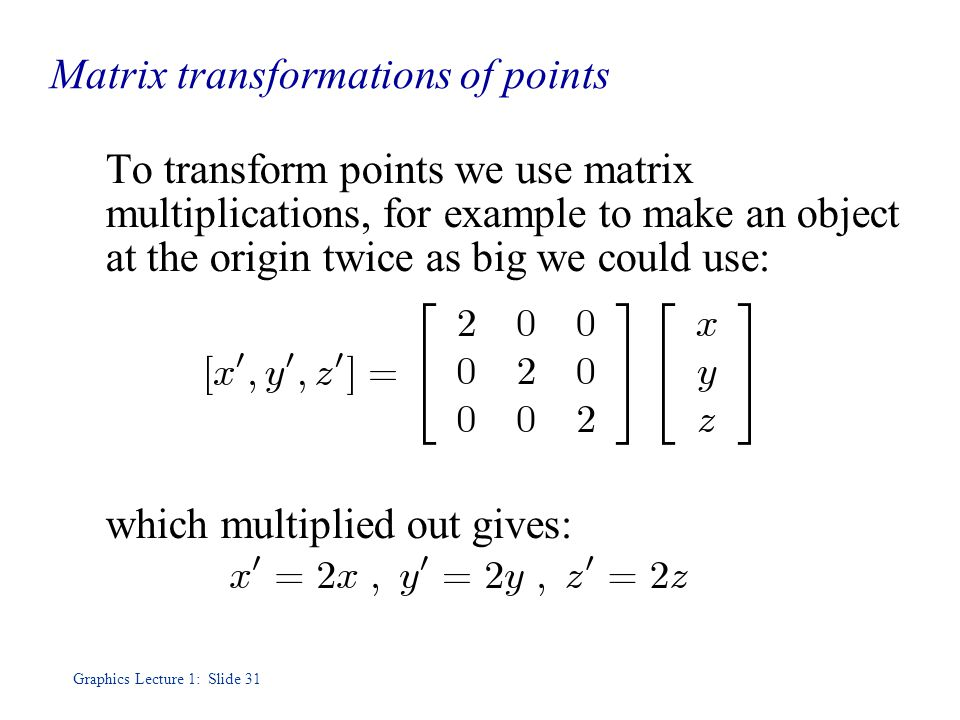 Graphics Lecture 1: Slide 31 Matrix transformations of points To transform points we use matrix multiplications, for example to make an object at the origin twice as big we could use: which multiplied out gives: