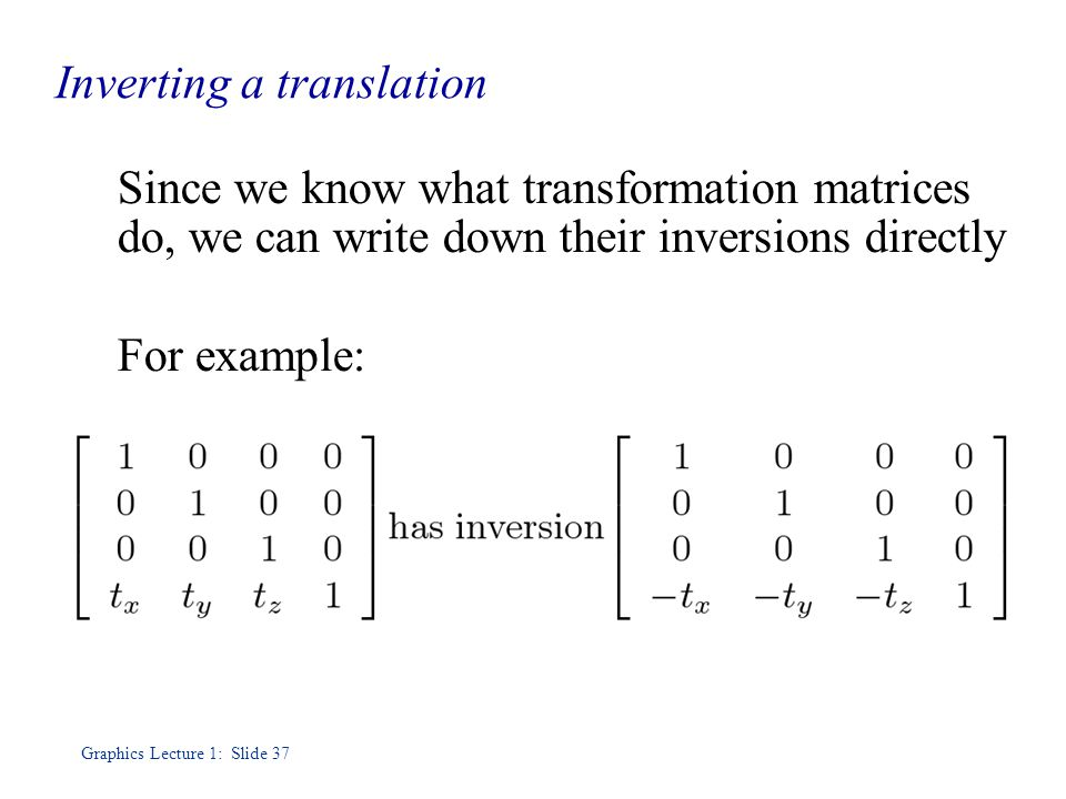 Graphics Lecture 1: Slide 37 Inverting a translation Since we know what transformation matrices do, we can write down their inversions directly For example: