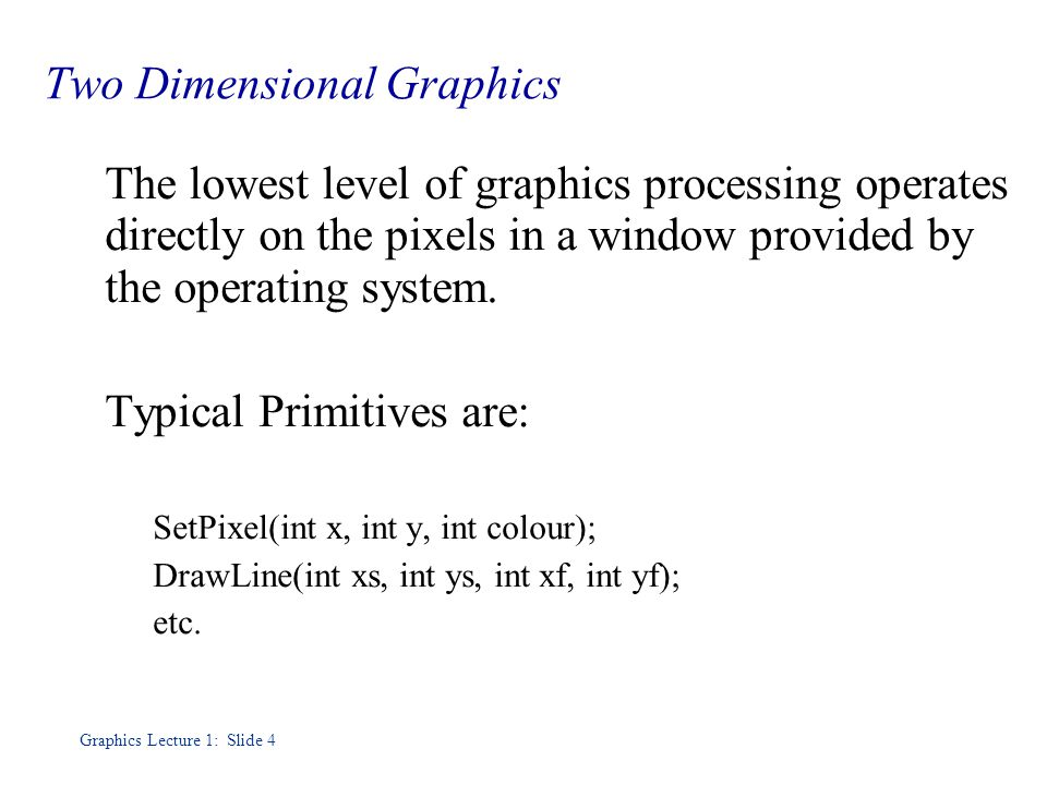 Graphics Lecture 1: Slide 4 Two Dimensional Graphics The lowest level of graphics processing operates directly on the pixels in a window provided by the operating system.