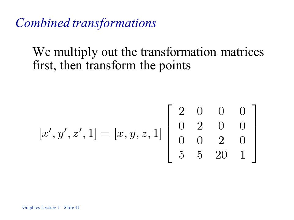 Graphics Lecture 1: Slide 41 Combined transformations We multiply out the transformation matrices first, then transform the points
