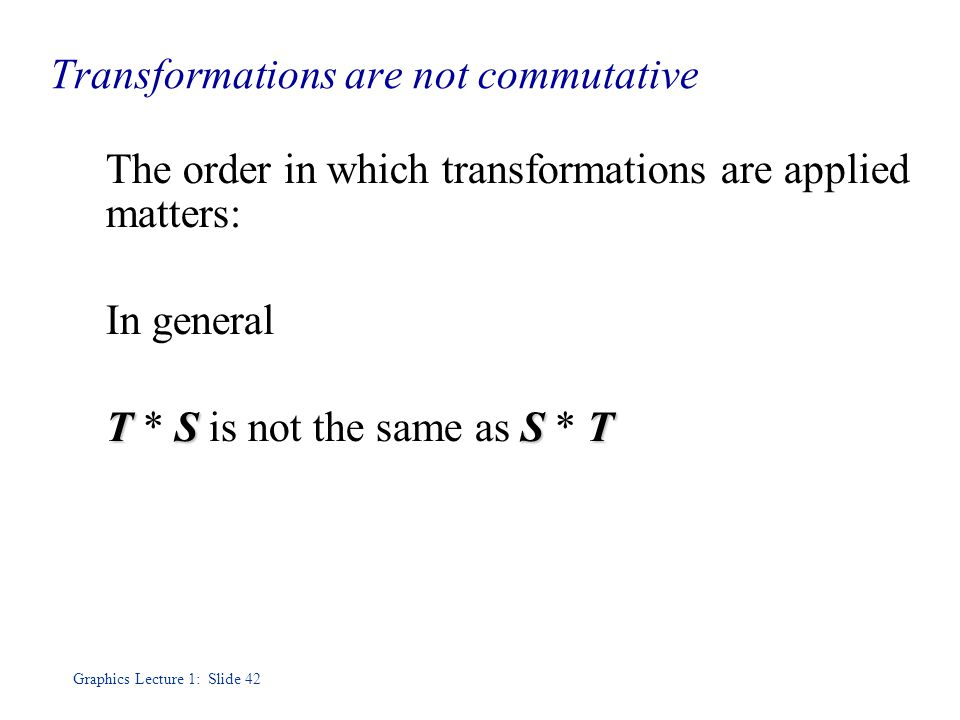 Graphics Lecture 1: Slide 42 Transformations are not commutative The order in which transformations are applied matters: In general TSST T * S is not the same as S * T