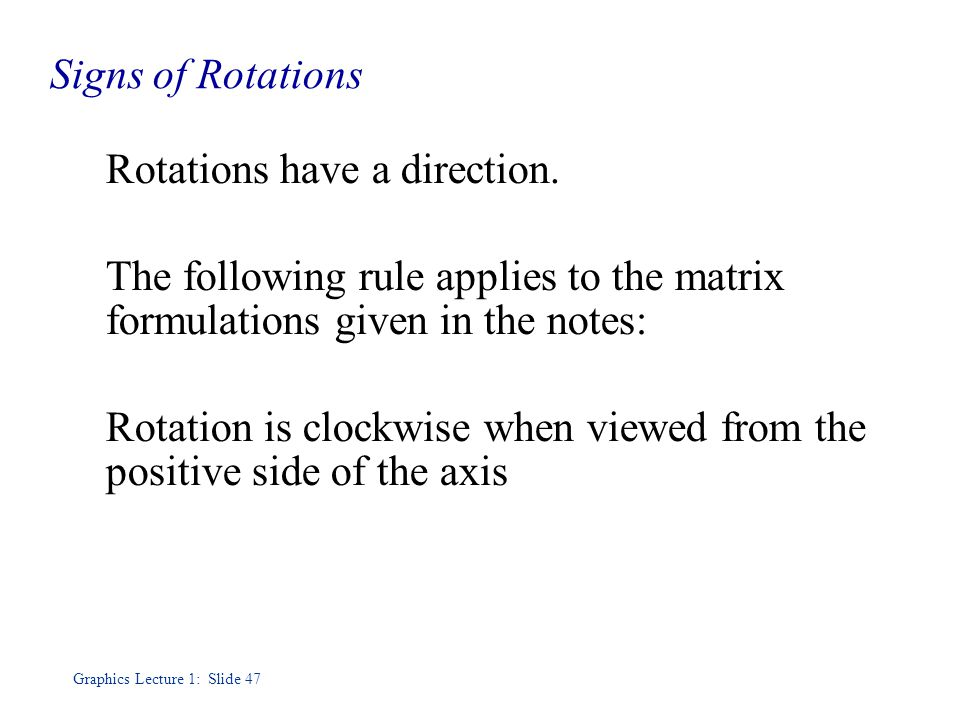 Graphics Lecture 1: Slide 47 Signs of Rotations Rotations have a direction.