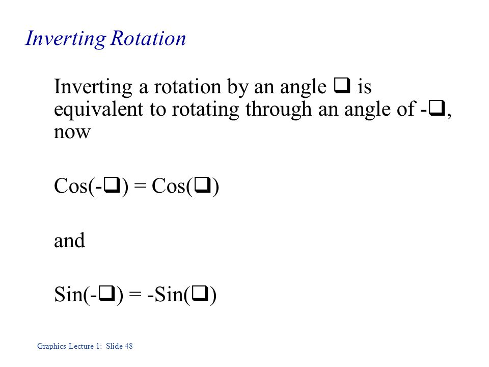 Graphics Lecture 1: Slide 48 Inverting Rotation Inverting a rotation by an angle  is equivalent to rotating through an angle of - , now Cos(-  ) = Cos(  )‏ and Sin(-  ) = -Sin(  )‏