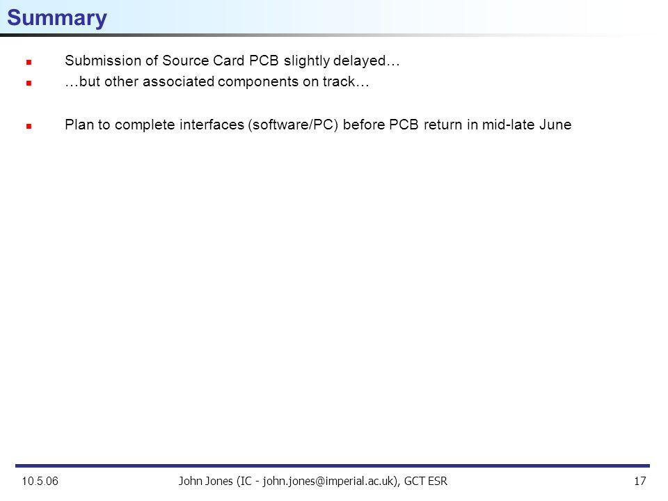 John Jones (IC - john.jones@imperial.ac.uk), GCT ESR17 10.5.06 Summary Submission of Source Card PCB slightly delayed… …but other associated components on track… Plan to complete interfaces (software/PC) before PCB return in mid-late June