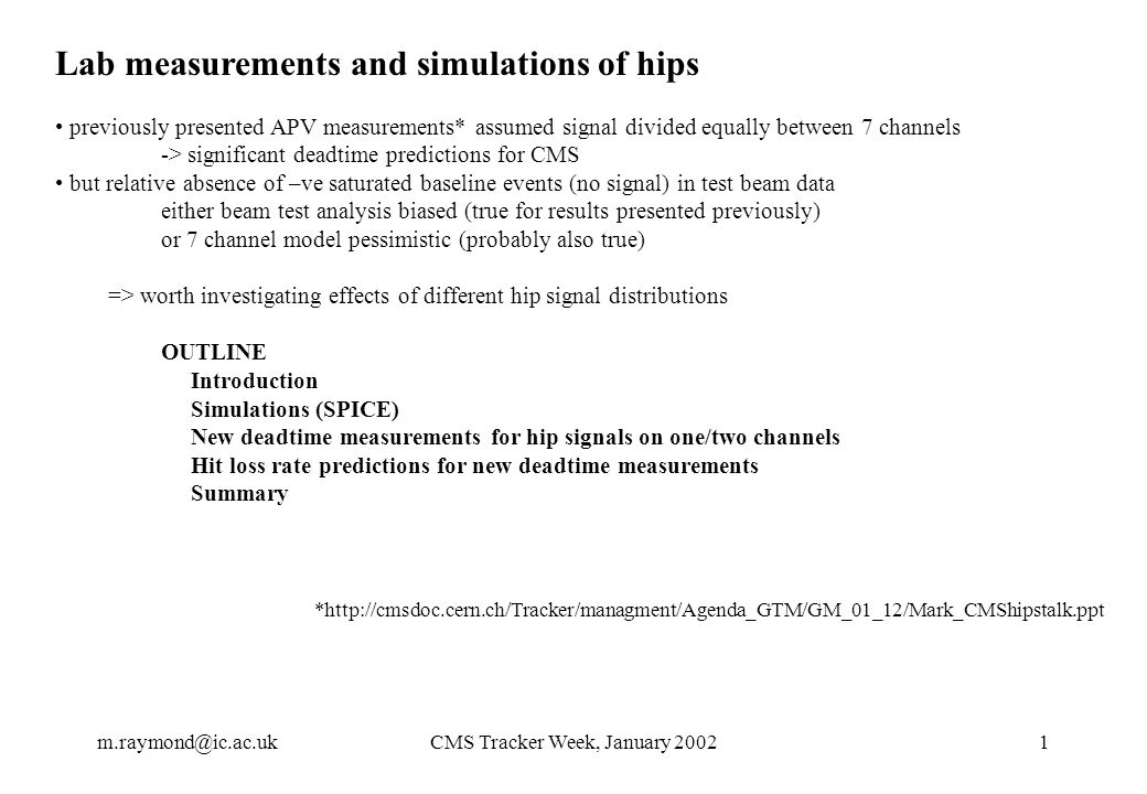 m.raymond@ic.ac.ukCMS Tracker Week, January 20021 Lab measurements and simulations of hips previously presented APV measurements* assumed signal divided equally between 7 channels -> significant deadtime predictions for CMS but relative absence of –ve saturated baseline events (no signal) in test beam data either beam test analysis biased (true for results presented previously) or 7 channel model pessimistic (probably also true) => worth investigating effects of different hip signal distributions OUTLINE Introduction Simulations (SPICE) New deadtime measurements for hip signals on one/two channels Hit loss rate predictions for new deadtime measurements Summary *http://cmsdoc.cern.ch/Tracker/managment/Agenda_GTM/GM_01_12/Mark_CMShipstalk.ppt