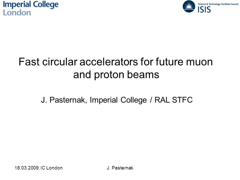 18.03.2009, IC LondonJ. Pasternak Fast circular accelerators for future muon and proton beams J. Pasternak, Imperial College / RAL STFC