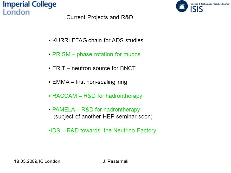 18.03.2009, IC LondonJ. Pasternak Current Projects and R&D KURRI FFAG chain for ADS studies PRISM – phase rotation for muons ERIT – neutron source for