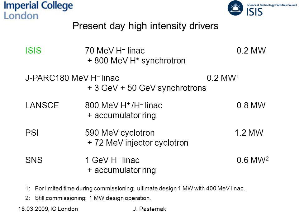 18.03.2009, IC LondonJ. Pasternak ISIS70 MeV H – linac 0.2 MW + 800 MeV H + synchrotron J-PARC180 MeV H – linac 0.2 MW 1 + 3 GeV + 50 GeV synchrotrons