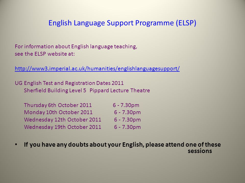 English Language Support Programme (ELSP) For information about English language teaching, see the ELSP website at: http://www3.imperial.ac.uk/humanities/englishlanguagesupport/ UG English Test and Registration Dates 2011 Sherfield Building Level 5 Pippard Lecture Theatre Thursday 6th October 2011 6 - 7.30pm Monday 10th October 2011 6 - 7.30pm Wednesday 12th October 2011 6 - 7.30pm Wednesday 19th October 2011 6 - 7.30pm If you have any doubts about your English, please attend one of these sessions SENIOR TUTOR - concerned with students progress and welfare Margaret Cunningham mrc@doc.ic.ac.uk Room 373 Huxley Building Tel.