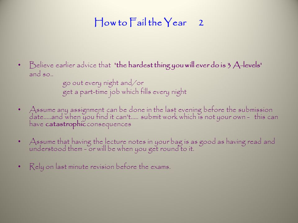 How to Fail the Year 2 Believe earlier advice that the hardest thing you will ever do is 3 A-levels and so..