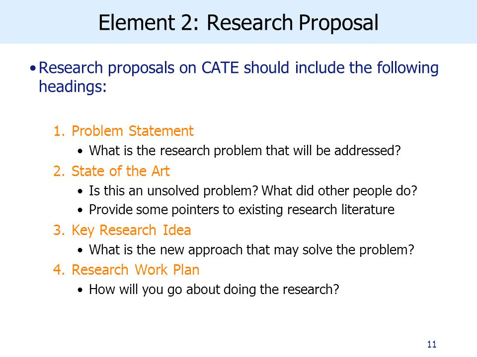 Element 2: Research Proposal Research proposals on CATE should include the following headings: 1.Problem Statement What is the research problem that will be addressed.