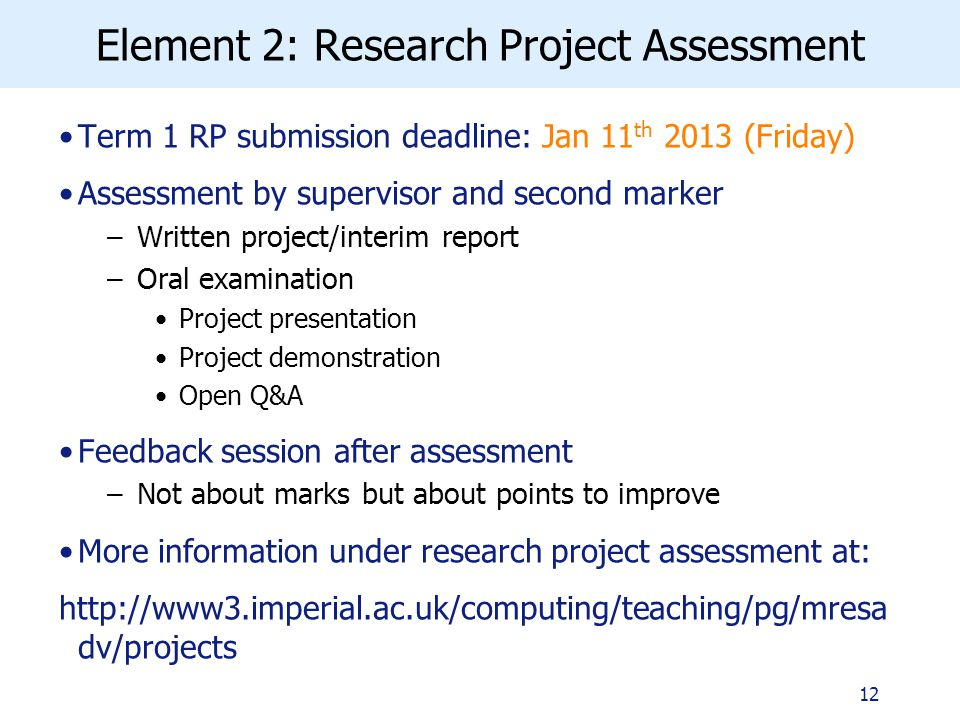 Element 2: Research Project Assessment Term 1 RP submission deadline: Jan 11 th 2013 (Friday) Assessment by supervisor and second marker –Written project/interim report –Oral examination Project presentation Project demonstration Open Q&A Feedback session after assessment –Not about marks but about points to improve More information under research project assessment at:   dv/projects 12