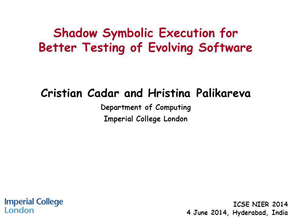 Shadow Symbolic Execution for Better Testing of Evolving Software Cristian Cadar and Hristina Palikareva Department of Computing Imperial College London ICSE NIER June 2014, Hyderabad, India