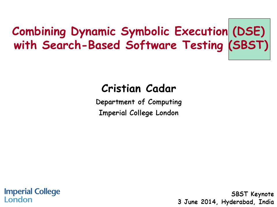 Combining Dynamic Symbolic Execution (DSE) with Search-Based Software Testing (SBST) Cristian Cadar Department of Computing Imperial College London SBST Keynote 3 June 2014, Hyderabad, India