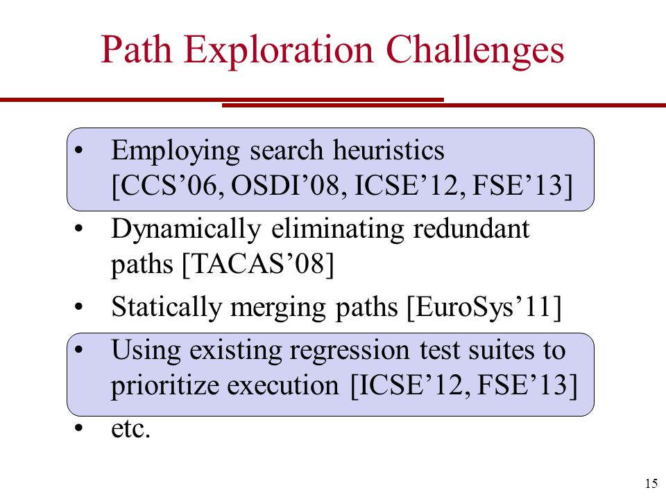 Path Exploration Challenges 15 Employing search heuristics [CCS'06, OSDI'08, ICSE'12, FSE'13] Dynamically eliminating redundant paths [TACAS'08] Statically merging paths [EuroSys'11] Using existing regression test suites to prioritize execution [ICSE'12, FSE'13] etc.