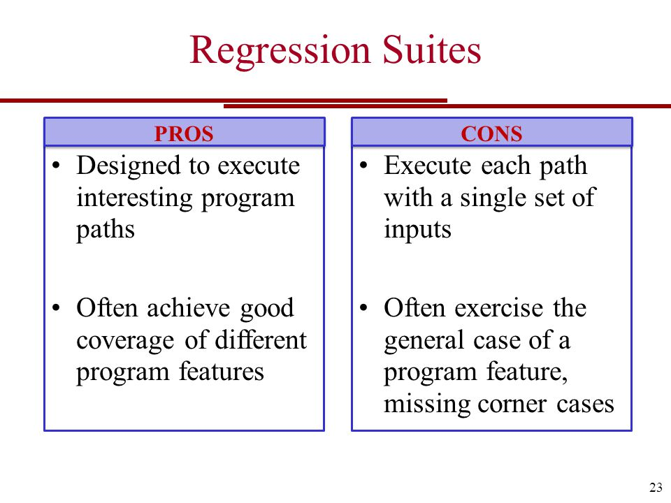 Regression Suites 23 Execute each path with a single set of inputs Often exercise the general case of a program feature, missing corner cases CONS Designed to execute interesting program paths Often achieve good coverage of different program features PROS