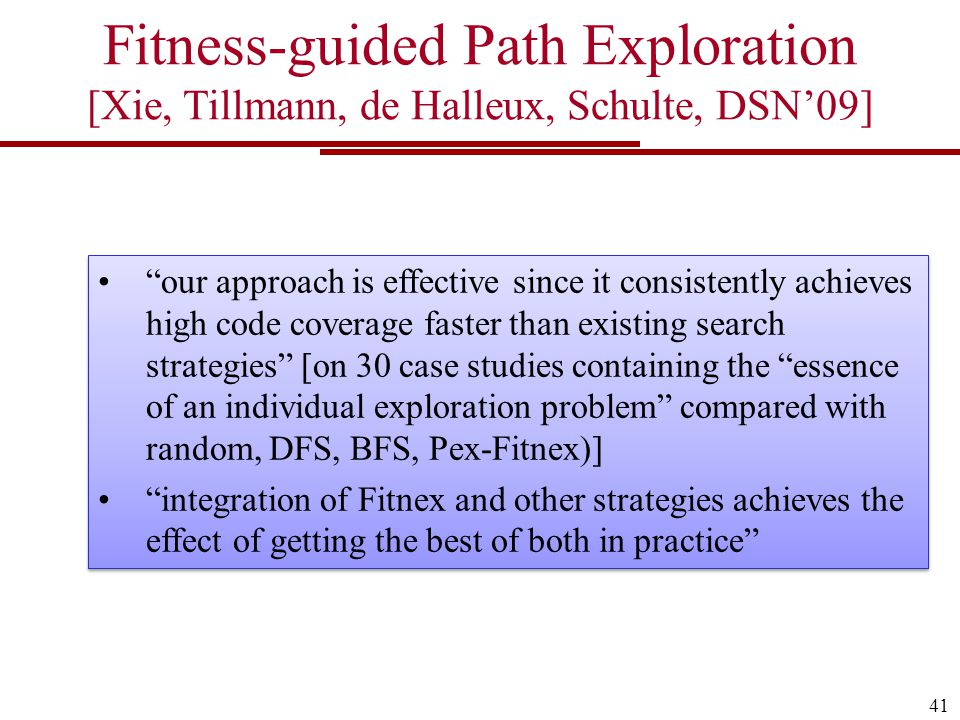 41 Fitness-guided Path Exploration [Xie, Tillmann, de Halleux, Schulte, DSN'09] our approach is effective since it consistently achieves high code coverage faster than existing search strategies [on 30 case studies containing the essence of an individual exploration problem compared with random, DFS, BFS, Pex-Fitnex)] integration of Fitnex and other strategies achieves the effect of getting the best of both in practice our approach is effective since it consistently achieves high code coverage faster than existing search strategies [on 30 case studies containing the essence of an individual exploration problem compared with random, DFS, BFS, Pex-Fitnex)] integration of Fitnex and other strategies achieves the effect of getting the best of both in practice