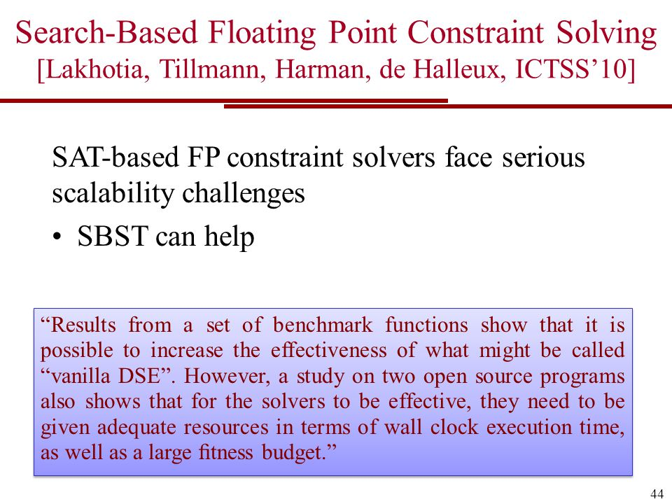 44 Search-Based Floating Point Constraint Solving [Lakhotia, Tillmann, Harman, de Halleux, ICTSS'10] SAT-based FP constraint solvers face serious scalability challenges SBST can help Results from a set of benchmark functions show that it is possible to increase the effectiveness of what might be called vanilla DSE .