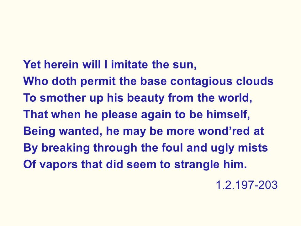 Yet herein will I imitate the sun, Who doth permit the base contagious clouds To smother up his beauty from the world, That when he please again to be himself, Being wanted, he may be more wond'red at By breaking through the foul and ugly mists Of vapors that did seem to strangle him.