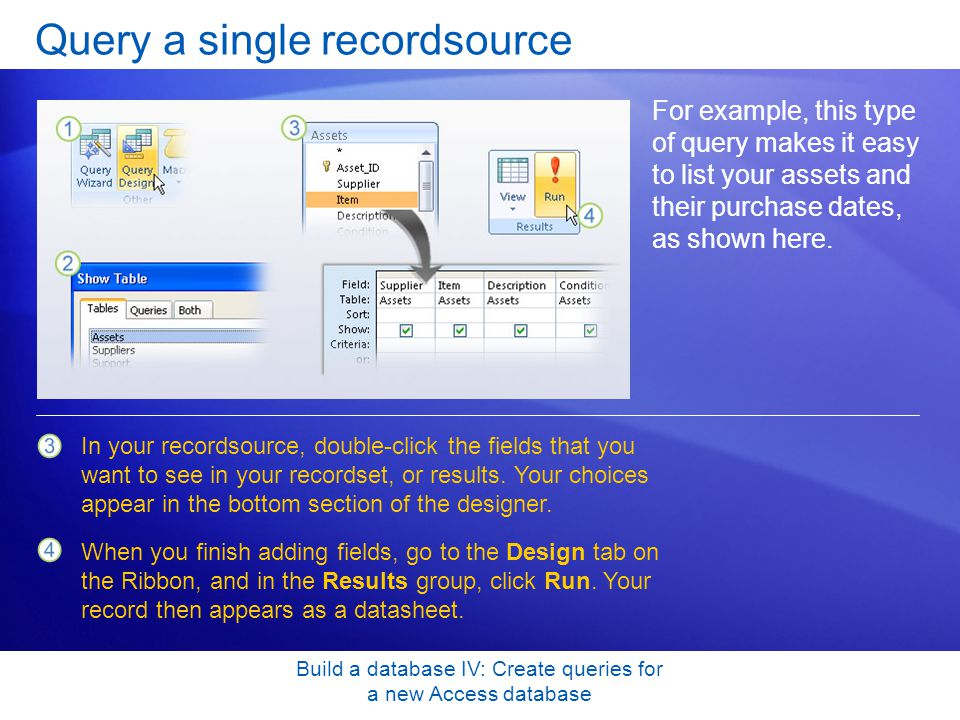 Build a database IV: Create queries for a new Access database Query a single recordsource For example, this type of query makes it easy to list your a