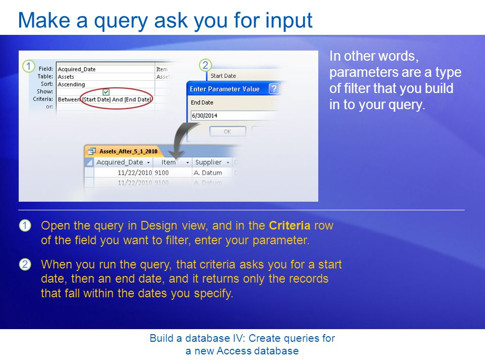Build a database IV: Create queries for a new Access database Make a query ask you for input In other words, parameters are a type of filter that you