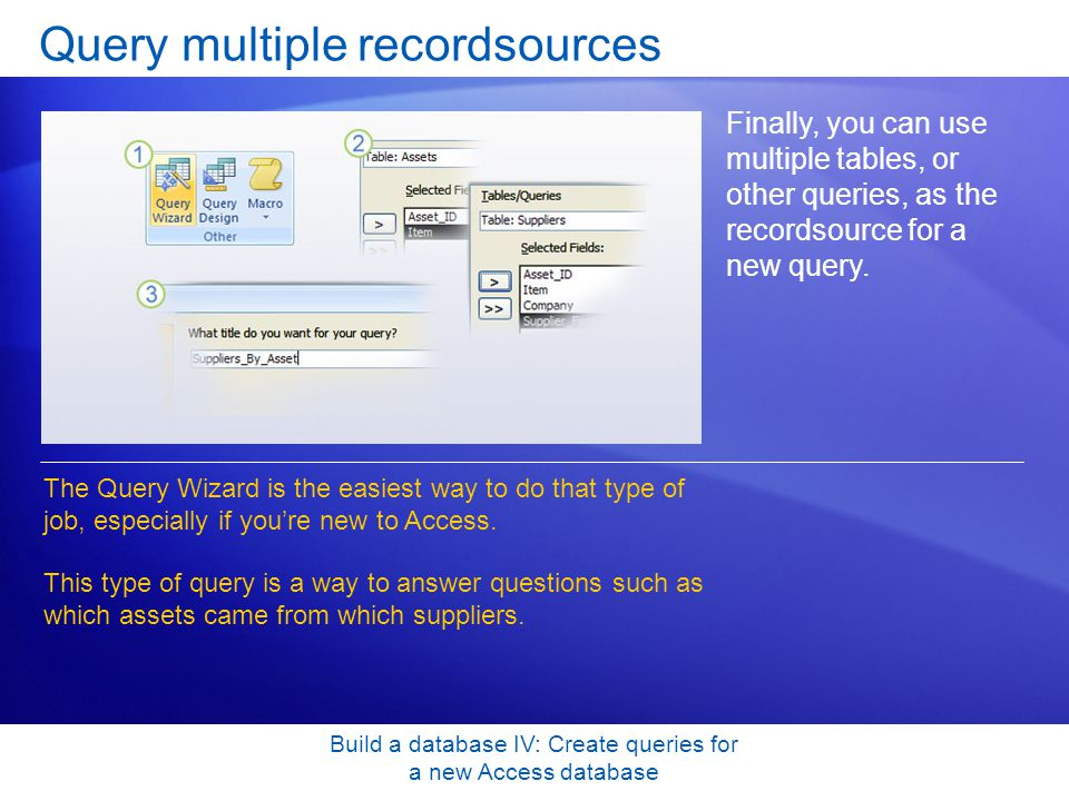 Build a database IV: Create queries for a new Access database Query multiple recordsources Finally, you can use multiple tables, or other queries, as