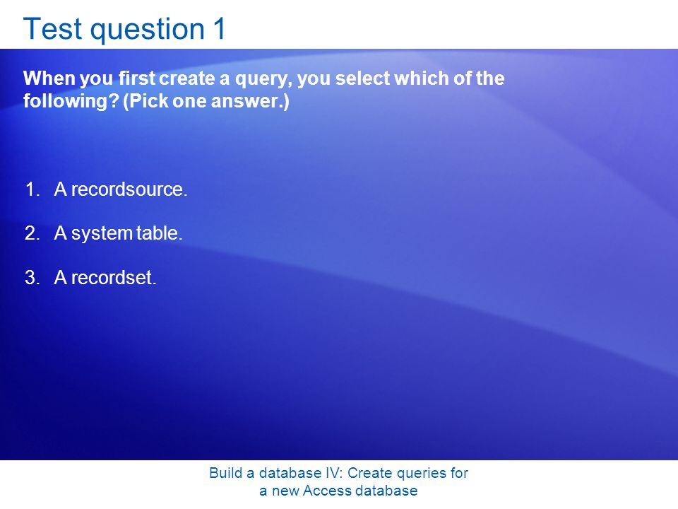 Build a database IV: Create queries for a new Access database Test question 1 When you first create a query, you select which of the following? (Pick