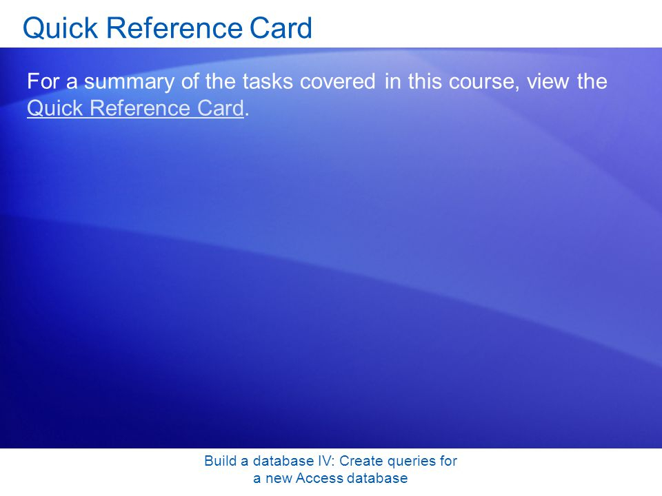 Build a database IV: Create queries for a new Access database Quick Reference Card For a summary of the tasks covered in this course, view the Quick R