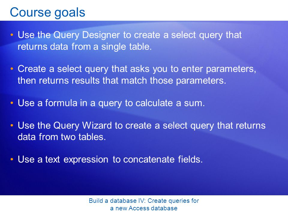 Build a database IV: Create queries for a new Access database Course goals Use the Query Designer to create a select query that returns data from a si