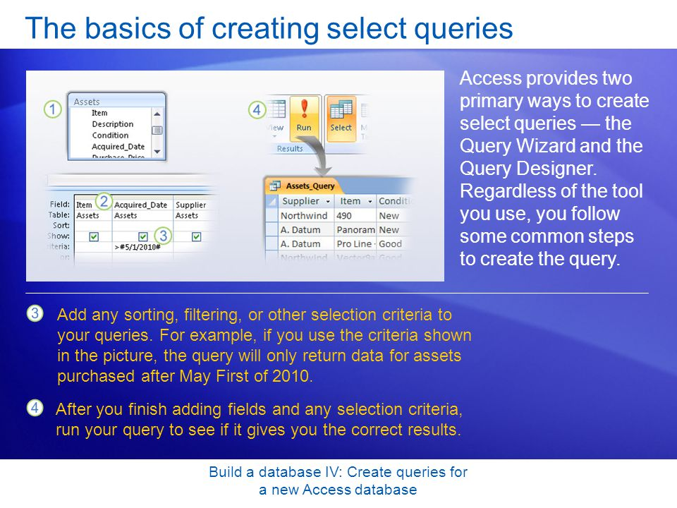 Build a database IV: Create queries for a new Access database The basics of creating select queries Access provides two primary ways to create select