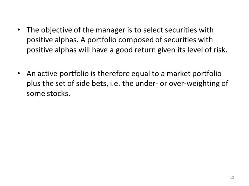 12 The objective of the manager is to select securities with positive alphas. A portfolio composed of securities with positive alphas will have a good