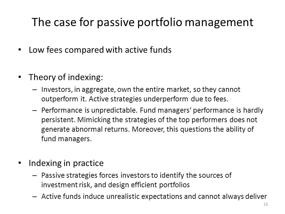 16 The case for passive portfolio management Low fees compared with active funds Theory of indexing: – Investors, in aggregate, own the entire market,