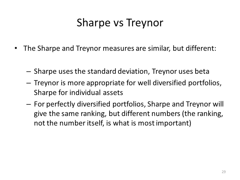 29 Sharpe vs Treynor The Sharpe and Treynor measures are similar, but different: – Sharpe uses the standard deviation, Treynor uses beta – Treynor is