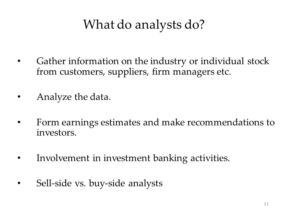 33 Gather information on the industry or individual stock from customers, suppliers, firm managers etc. Analyze the data. Form earnings estimates and
