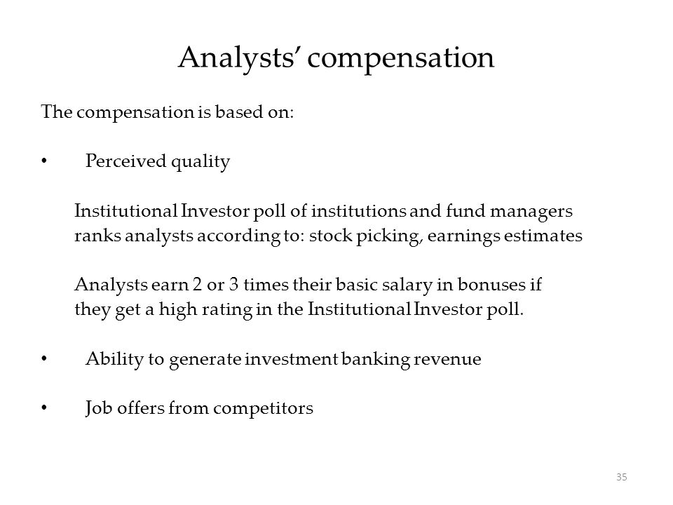 35 The compensation is based on: Perceived quality Institutional Investor poll of institutions and fund managers ranks analysts according to: stock pi