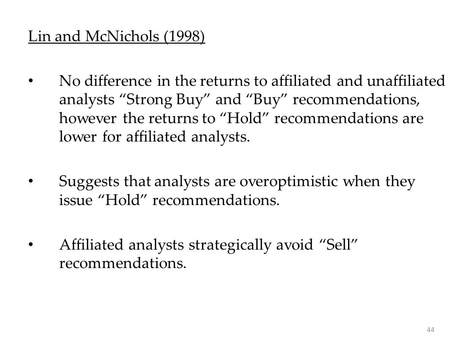 "44 Lin and McNichols (1998) No difference in the returns to affiliated and unaffiliated analysts ""Strong Buy"" and ""Buy"" recommendations, however the r"