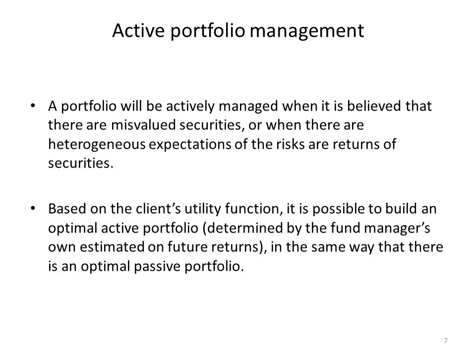 7 Active portfolio management A portfolio will be actively managed when it is believed that there are misvalued securities, or when there are heteroge